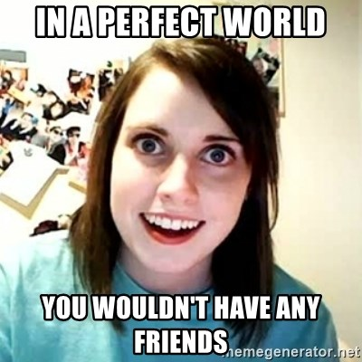 Overly Attached Girlfriend 2 - In a perfect world you wouldn't have any friends