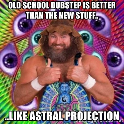 PSYLOL - old school dubstep is better than the new stuff.. ..like astral projection