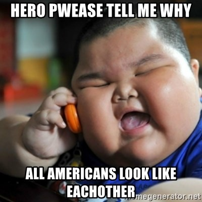 fat chinese kid - HERO PWEASE TELL ME WHY ALL AMERICANS LOOK LIKE EACHOTHER
