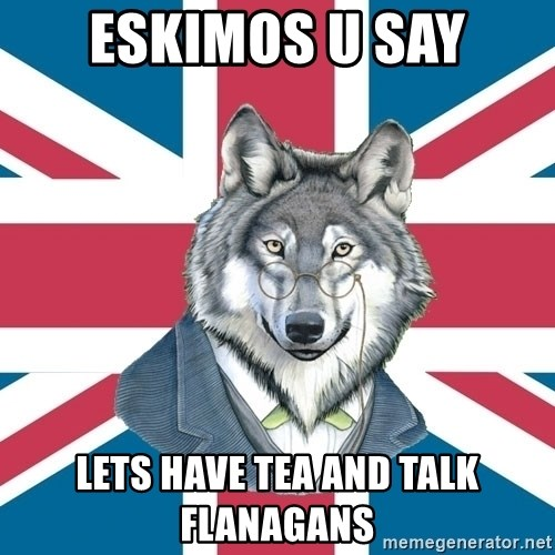 Sir Courage Wolf Esquire - eskimos u say lets have tea and talk flanagans