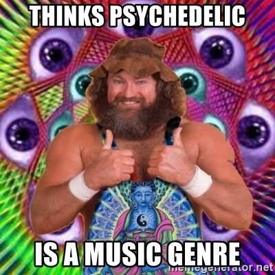 PSYLOL - thinks psychedelic is a music genre