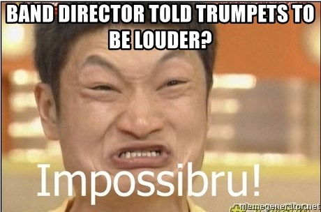 Impossibru Guy - Band director told trumpets to be louder?