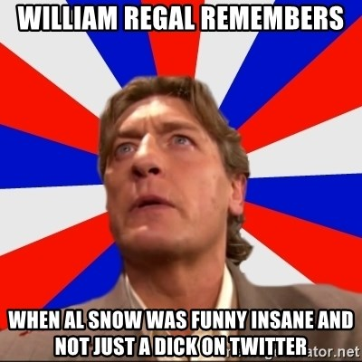 Regal Remembers - William regal remembers when al snow was funny insane and not just a dick on twitter
