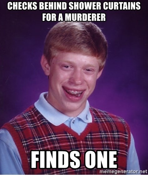 Bad Luck Brian - checks behind shower curtains for a murderer finds one