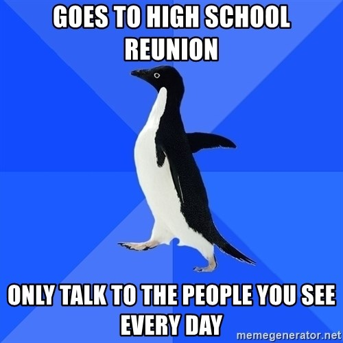 Socially Awkward Penguin - Goes to high school reunion Only talk to the people you see every day