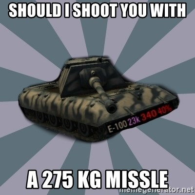 TERRIBLE E-100 DRIVER - SHOULD I SHOOT YOU WITH A 275 KG MISSLE