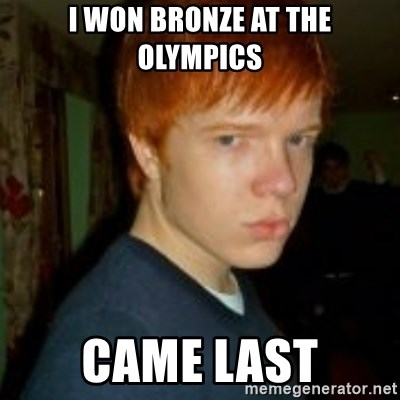 Flame_haired_Poser - i WON BRONZE AT THE OLYMPICS CAME LAST
