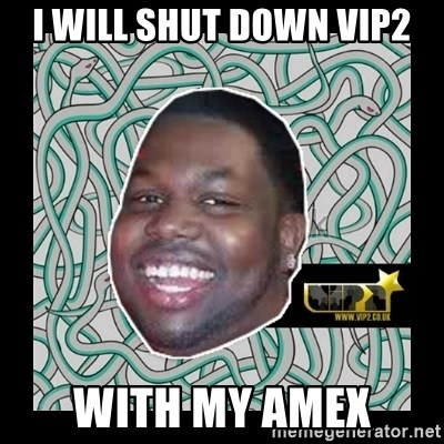 ViP2 Gayle - i will shut down vip2 with my amex