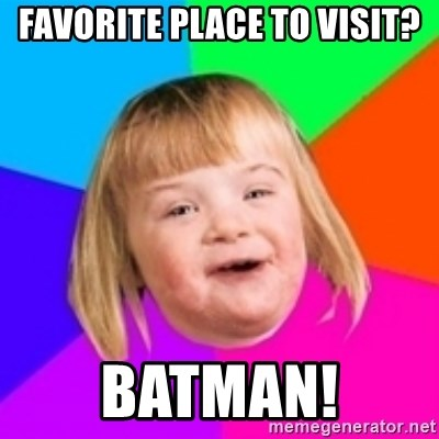 I can count to potato - FAVORITE PLACE TO VISIT? BATMAN!