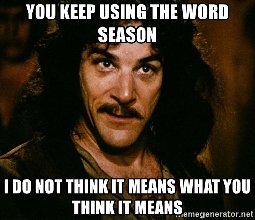 Inigo Montoya - You keep using the word season I do not think it means what you think it means