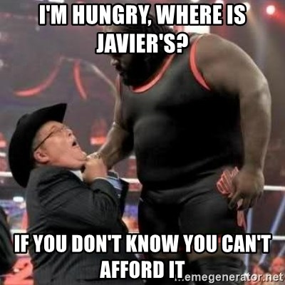 Mark Henry - I'm hungry, where is Javier's?  If you don't know you can't afford it