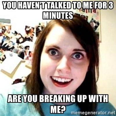 novia pesada - YOU HAVEN'T TALKED TO ME FOR 3 MINUTES  ARE YOU BREAKING UP WITH ME?