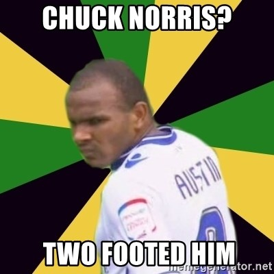 Rodolph Austin - Chuck norris?  Two footed him