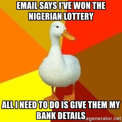 Technologically Impaired Duck - email says i've won the nigerian lottery all i need to do is give them my bank details