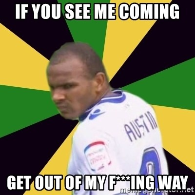 Rodolph Austin - if you see me coming get out of my f***ing way