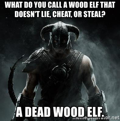 Scumbag Dovahkiin - What do you call a wood elf that doesn't lie, cheat, or steal? A dead wood elf.