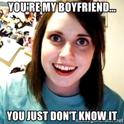 Overly Obsessed Girlfriend - You're My boyfriend... You just don't know it