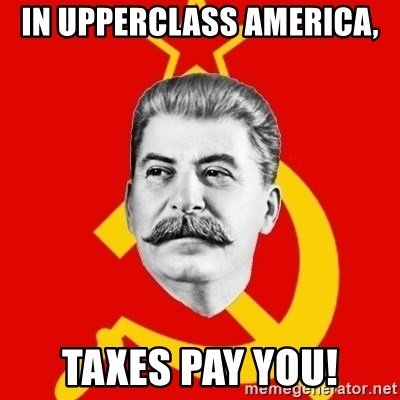 Stalin Says - In upperclass ameRica, Taxes pay you!