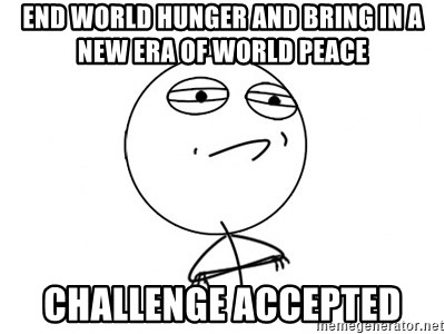 Challenge Accepted - end world hunger and bring in a new era of world peace challenge accepted