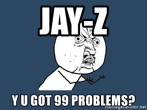 Y U No - jay-z y u got 99 problems?