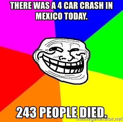 Trollface - There was a 4 car crash in Mexico today.  243 PEOPLE DIED.