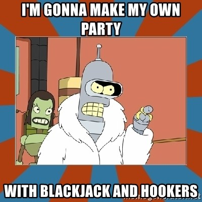 Blackjack and hookers bender - I'm gonna make my own party with blackjack and hookers
