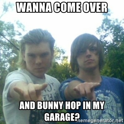 god of punk rock - Wanna come over and bunny hop in my garage?