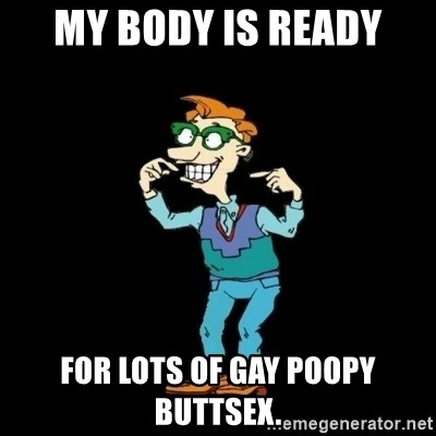 Drew Pickles: The Gayest Man In The World - My body is ready for lots of gay poopy buttsex.