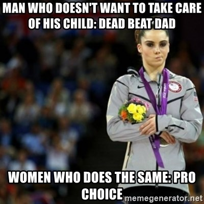 unimpressed McKayla Maroney 2 - Man who doesn't want to take care of his child: Dead Beat dad women who does the Same: Pro Choice