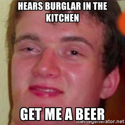 highguy - hears burglar in the kitchen get me a beer