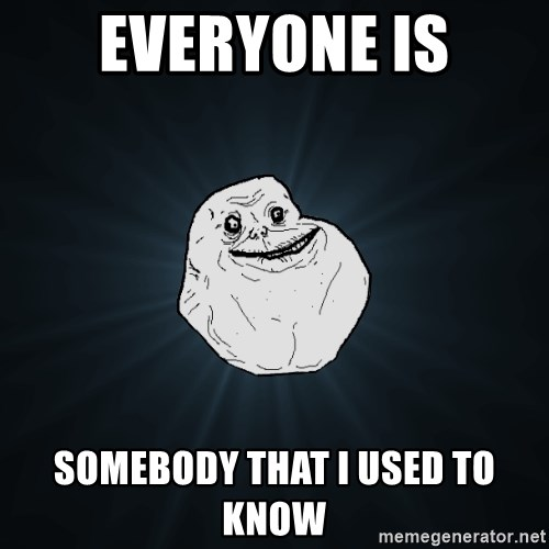 Forever Alone - everyone is somebody that i used to know