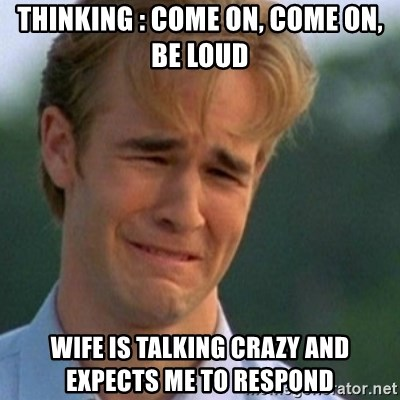 Crying Dawson - Thinking : come on, come on, be loud wife is talking crazy and expects me to respond