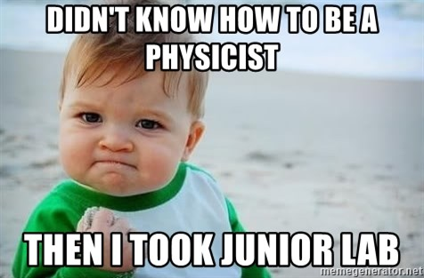 fist pump baby - DIDN'T KNOW HOW TO BE A PHYSICIST THEN I TOOK JUNIOR LAB