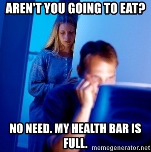 Internet Husband - aren't you going to eat? no need. my health bar is full.