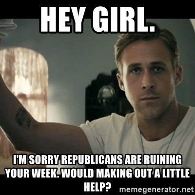 ryan gosling hey girl - Hey girl. I'm Sorry republicans are ruining your week. would making out a little help?