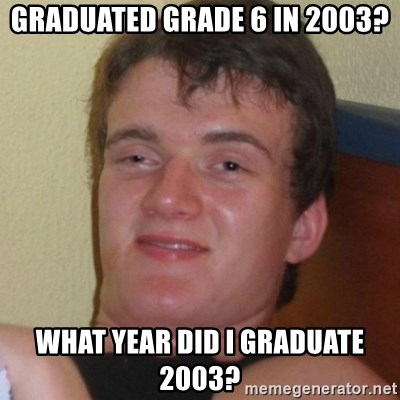 Really highguy - Graduated grade 6 in 2003? what year did I graduate 2003?
