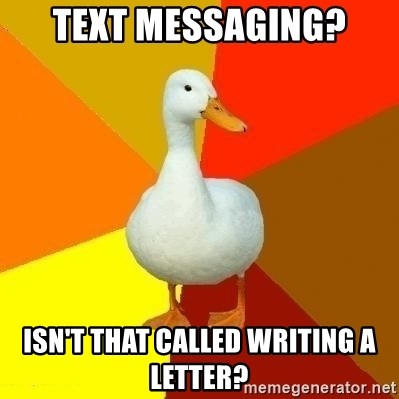 Technologically Impaired Duck - text messaging? isn't that called writing a letter?