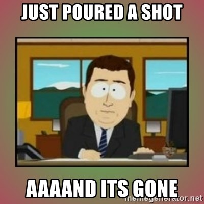 aaaand its gone - Just poured a shot aaaand its gone