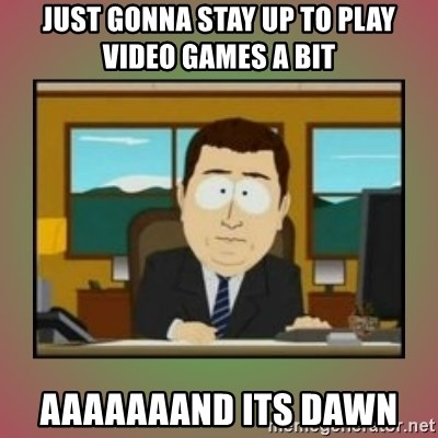 aaaand its gone - Just gonna stay up to play video games a bit AAAAAAAND ITS DAWN