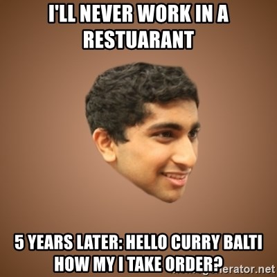 Handsome Indian Man - I'll never work in a restuarant 5 Years later: hELLO curry balti how my i take order?