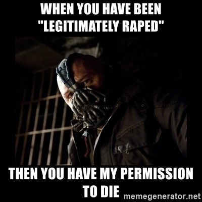 "Bane Meme - When you have been ""Legitimately raped"" Then you have my permission to die"