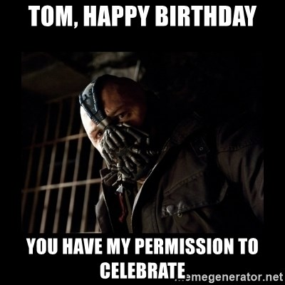 Bane Meme - Tom, HAPPY BIRTHDAY YOU HAVE MY PERMISSION TO CELEBRATE