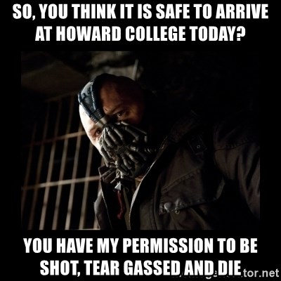 Bane Meme - so, you think it is safe to arrive at howard college today? you have my permission to be shot, tear gassed and die