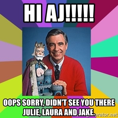 mr rogers  - Hi aj!!!!! Oops sorry, diDn't see you there julie, laura and jake.