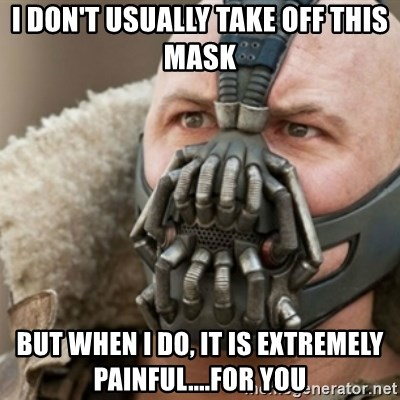 Bane - I don't usually take off this maSk But when I do, it is extRemely painful....for you