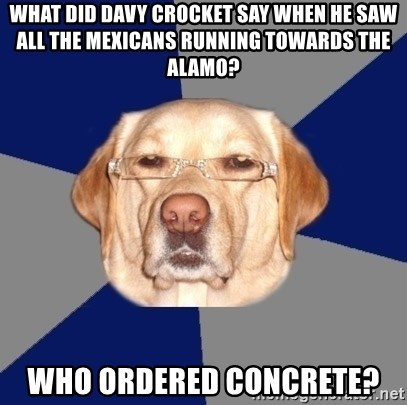 Racist Dog - What did Davy Crocket say when he saw all the mexicans running towards the alamo? Who ordered concrete?