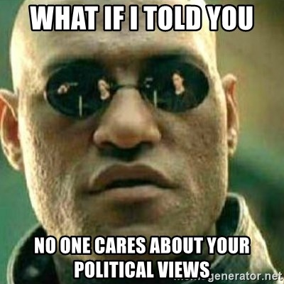 What If I Told You - What if i told you no one cares about your political views