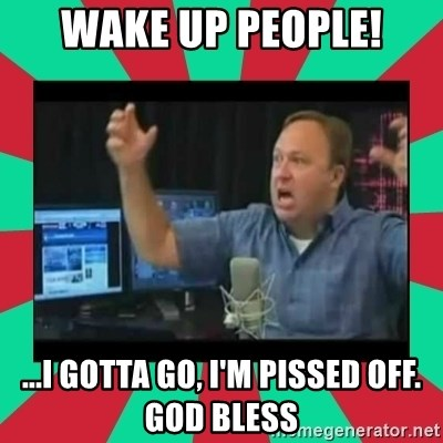 Alex Jones  - WAKE UP PEOPLE! ...I gotta go, I'm pissed off. God bless