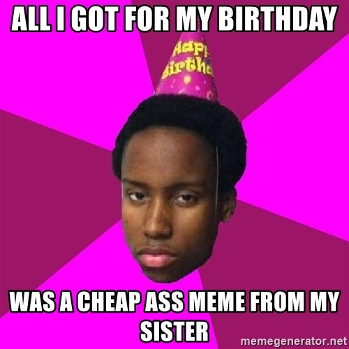Happy Birthday Black Kid - All I got for my birthday was a cheap ass meme from my sister