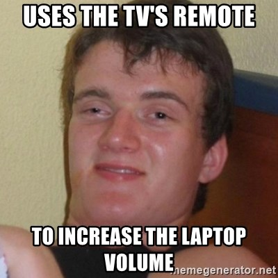 Really highguy - uses the tv's remote to increase the laptop volume